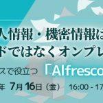 【7/16開催!】個人情報・機密情報は、クラウドではなくオンプレで管理~ペーパーレスで役立つ「Alfresco」のご紹介~